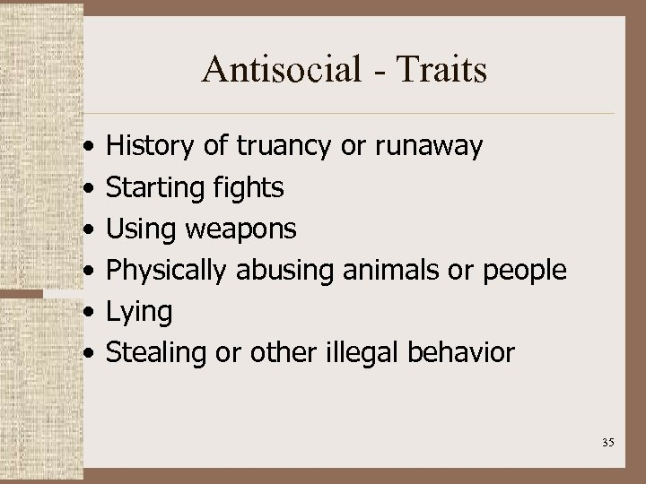 Antisocial - Traits • • • History of truancy or runaway Starting fights Using