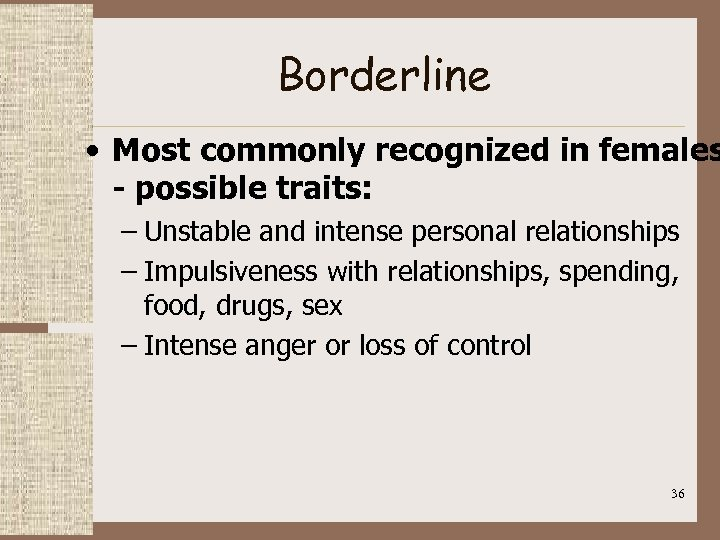 Borderline • Most commonly recognized in females - possible traits: – Unstable and intense
