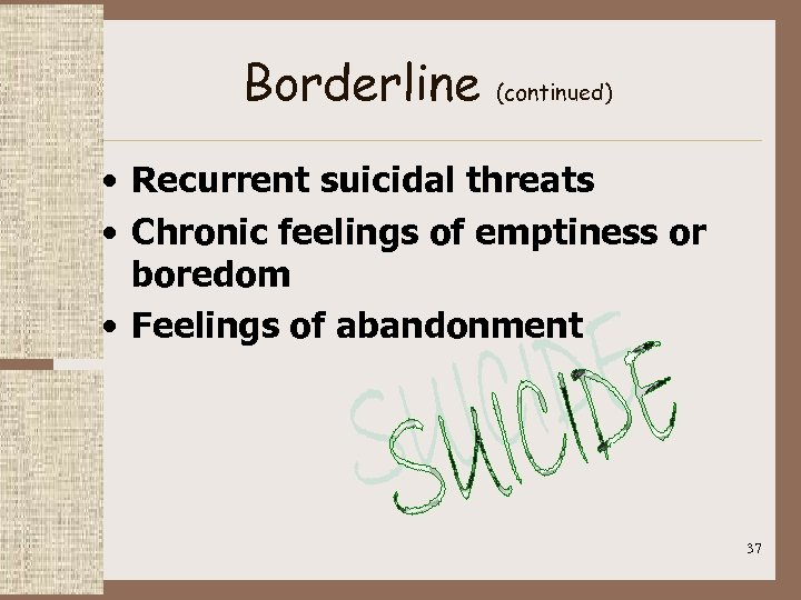 Borderline (continued) • Recurrent suicidal threats • Chronic feelings of emptiness or boredom •