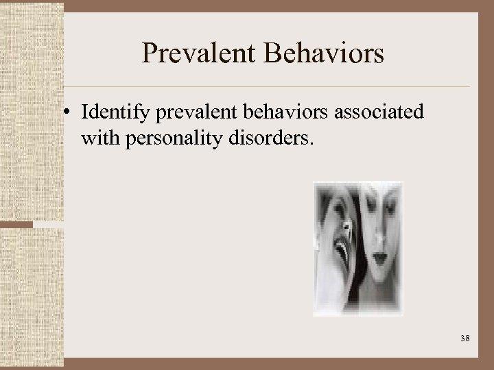 Prevalent Behaviors • Identify prevalent behaviors associated with personality disorders. 38