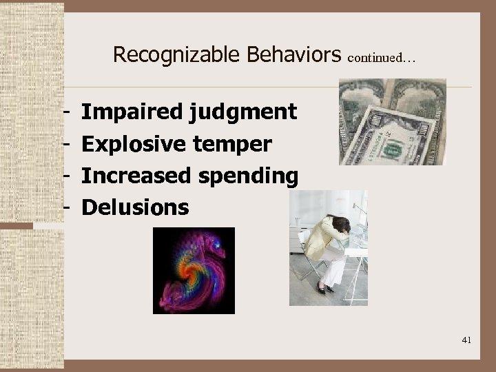Recognizable Behaviors continued… - Impaired judgment Explosive temper Increased spending Delusions 41