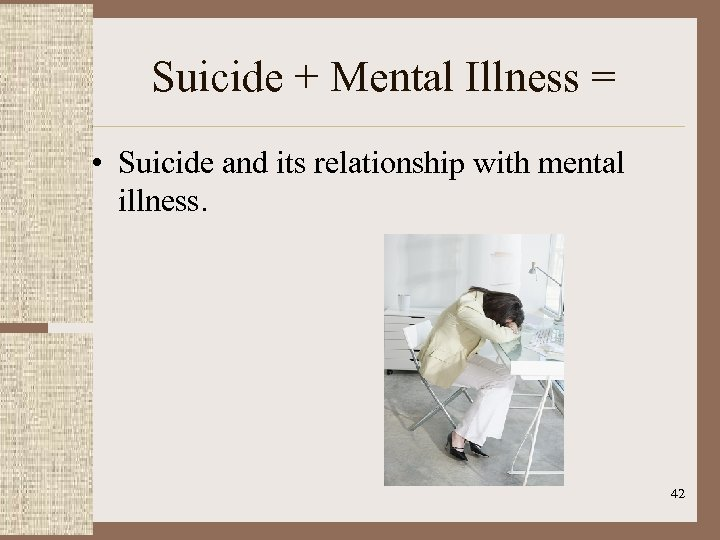 Suicide + Mental Illness = • Suicide and its relationship with mental illness. 42