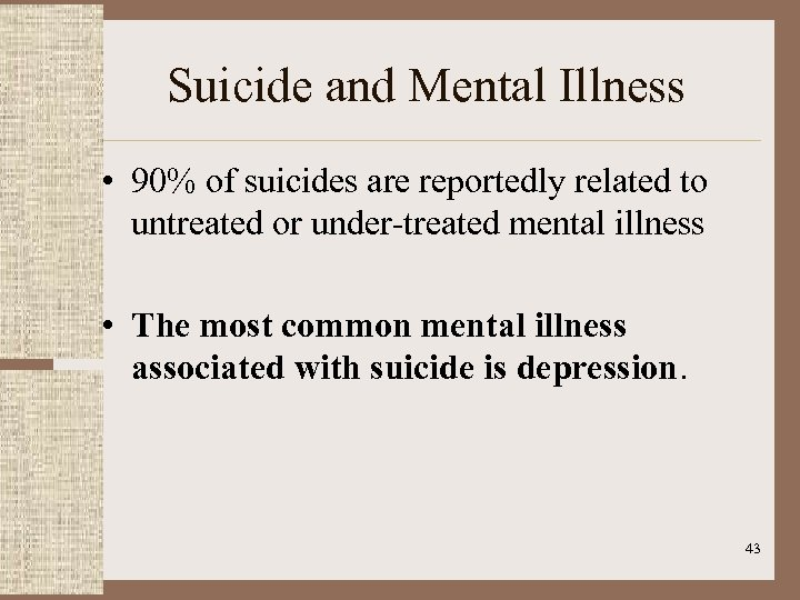 Suicide and Mental Illness • 90% of suicides are reportedly related to untreated or