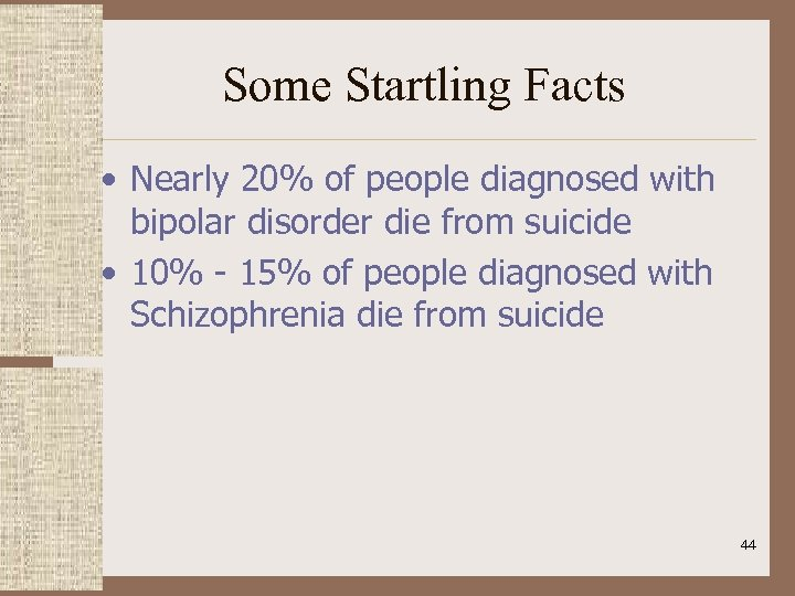 Some Startling Facts • Nearly 20% of people diagnosed with bipolar disorder die from