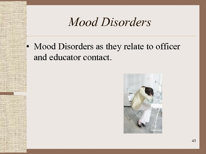Mood Disorders • Mood Disorders as they relate to officer and educator contact. 45