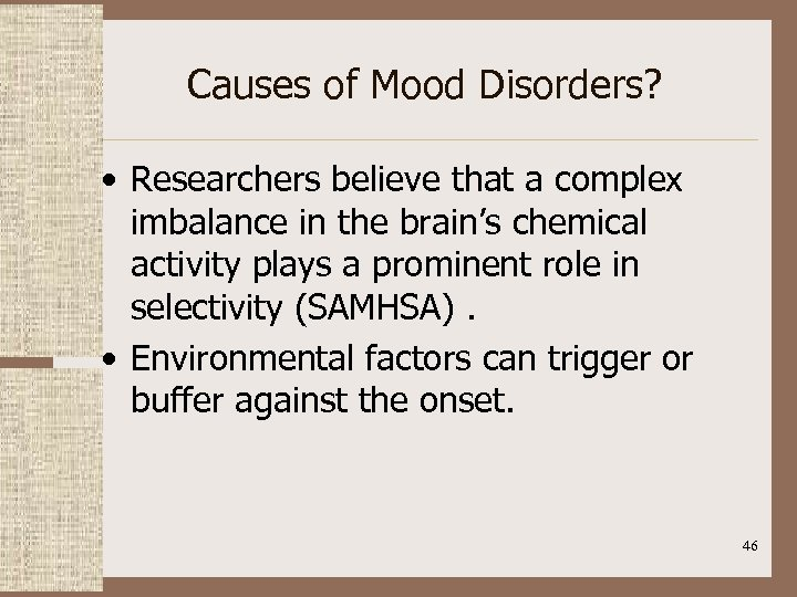 Causes of Mood Disorders? • Researchers believe that a complex imbalance in the brain's
