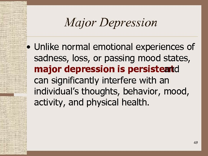 Major Depression • Unlike normal emotional experiences of sadness, loss, or passing mood states,