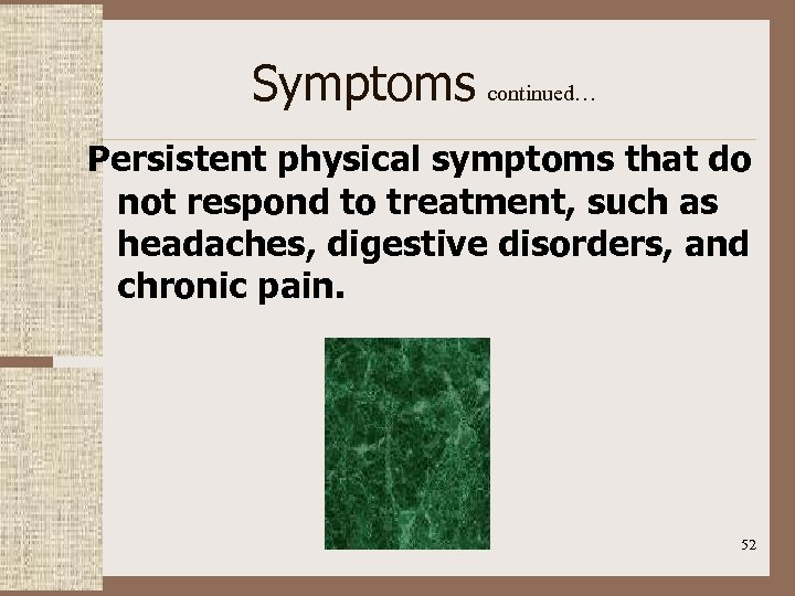 Symptoms continued… Persistent physical symptoms that do not respond to treatment, such as headaches,