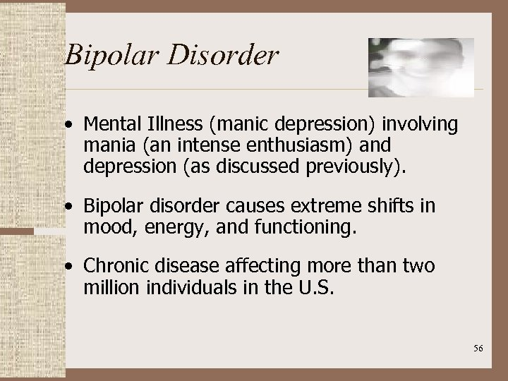 Bipolar Disorder • Mental Illness (manic depression) involving mania (an intense enthusiasm) and depression