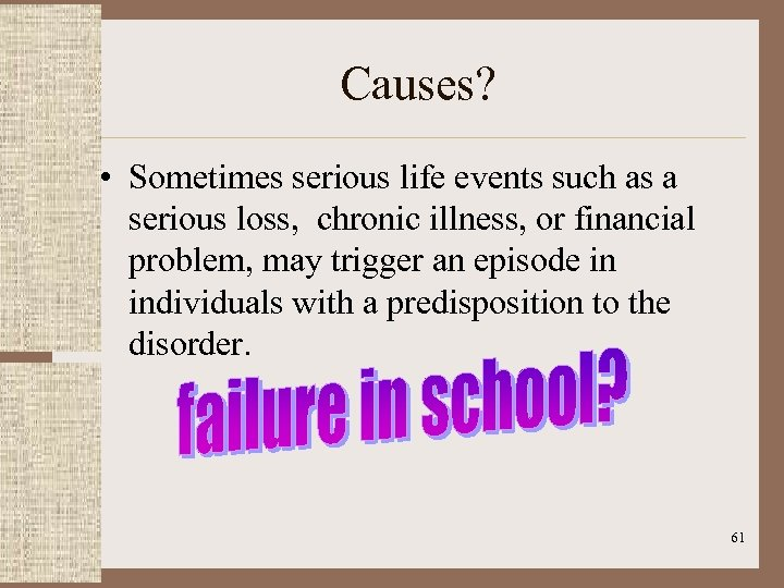 Causes? • Sometimes serious life events such as a serious loss, chronic illness, or
