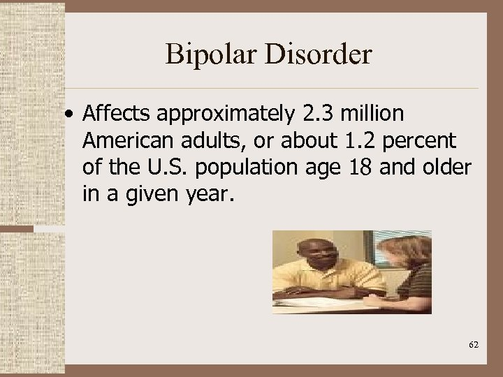 Bipolar Disorder • Affects approximately 2. 3 million American adults, or about 1. 2