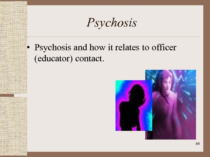 Psychosis • Psychosis and how it relates to officer (educator) contact. 64