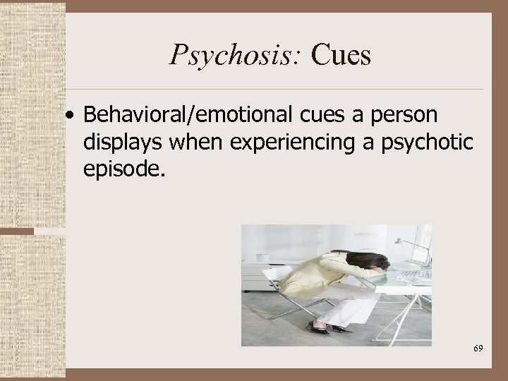 Psychosis: Cues • Behavioral/emotional cues a person displays when experiencing a psychotic episode. 69
