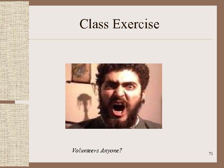 Class Exercise Volunteers Anyone? 71