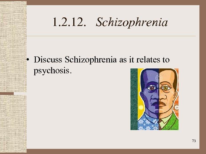 1. 2. 12. Schizophrenia • Discuss Schizophrenia as it relates to psychosis. 73