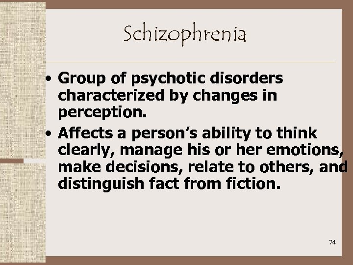 Schizophrenia • Group of psychotic disorders characterized by changes in perception. • Affects a