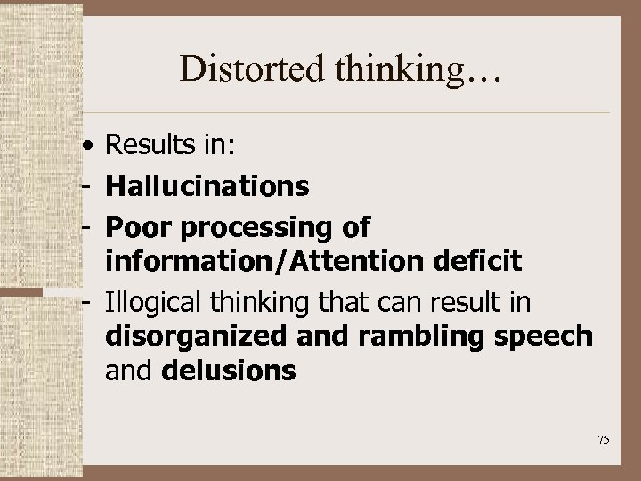 Distorted thinking… • Results in: - Hallucinations - Poor processing of information/Attention deficit -