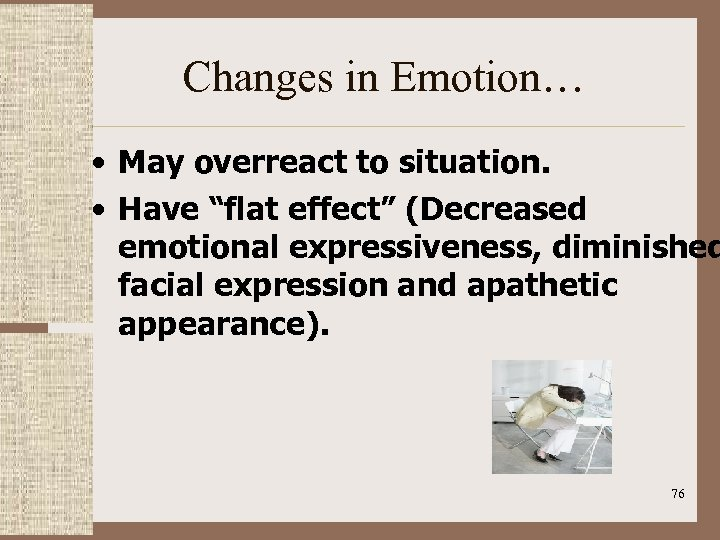 """Changes in Emotion… • May overreact to situation. • Have """"flat effect"""" (Decreased emotional"""