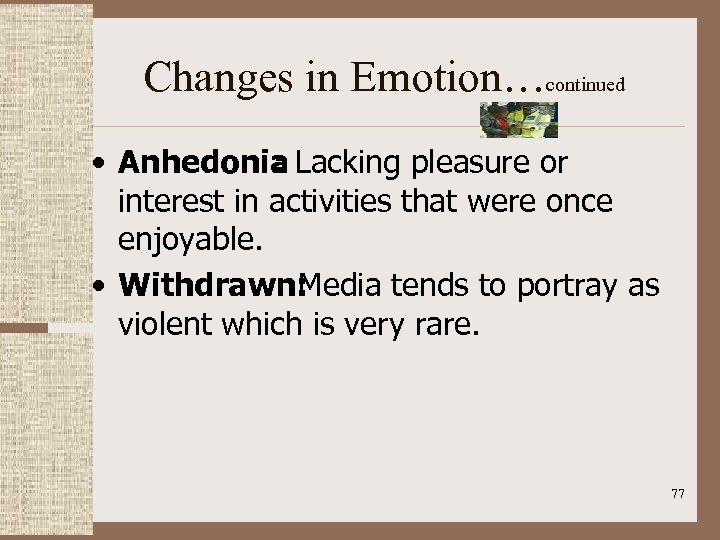 Changes in Emotion…continued • Anhedonia Lacking pleasure or : interest in activities that were