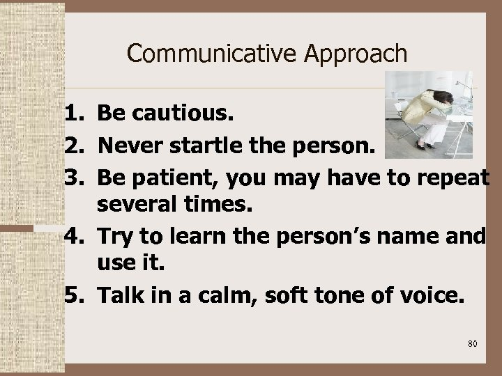 Communicative Approach 1. Be cautious. 2. Never startle the person. 3. Be patient, you