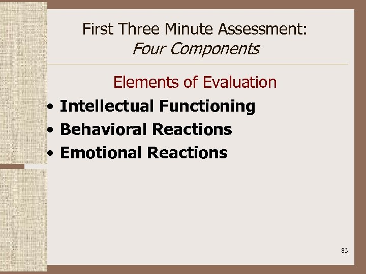 First Three Minute Assessment: Four Components Elements of Evaluation • Intellectual Functioning • Behavioral