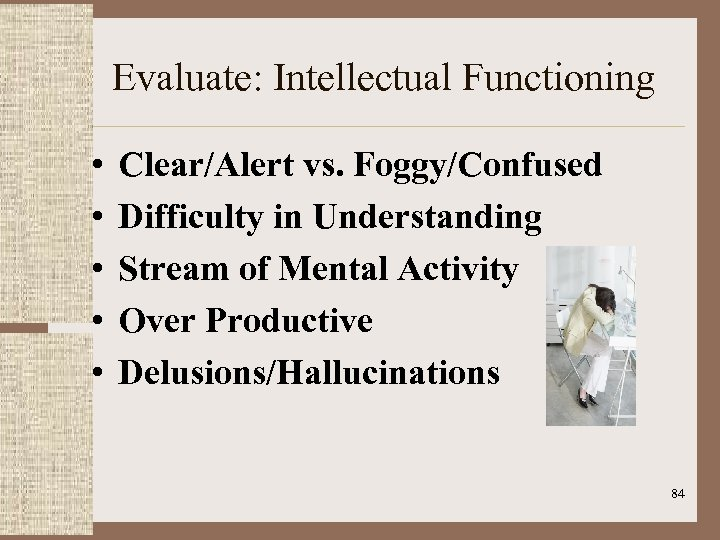 Evaluate: Intellectual Functioning • • • Clear/Alert vs. Foggy/Confused Difficulty in Understanding Stream of