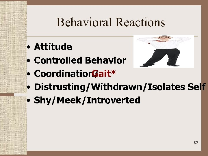 Behavioral Reactions • • • Attitude Controlled Behavior Coordination/ Gait* Distrusting/Withdrawn/Isolates Self Shy/Meek/Introverted 85