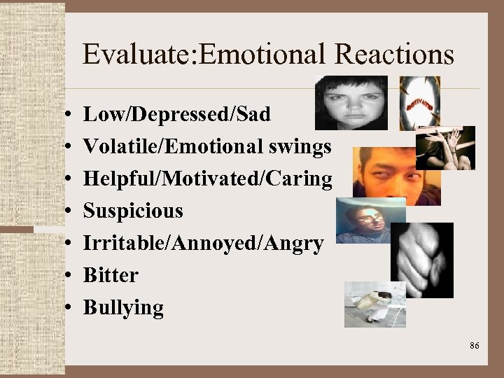 Evaluate: Emotional Reactions • • Low/Depressed/Sad Volatile/Emotional swings Helpful/Motivated/Caring Suspicious Irritable/Annoyed/Angry Bitter Bullying 86