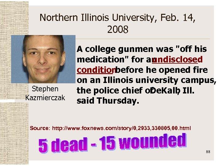 Northern Illinois University, Feb. 14, 2008 Stephen Kazmierczak A college gunmen was