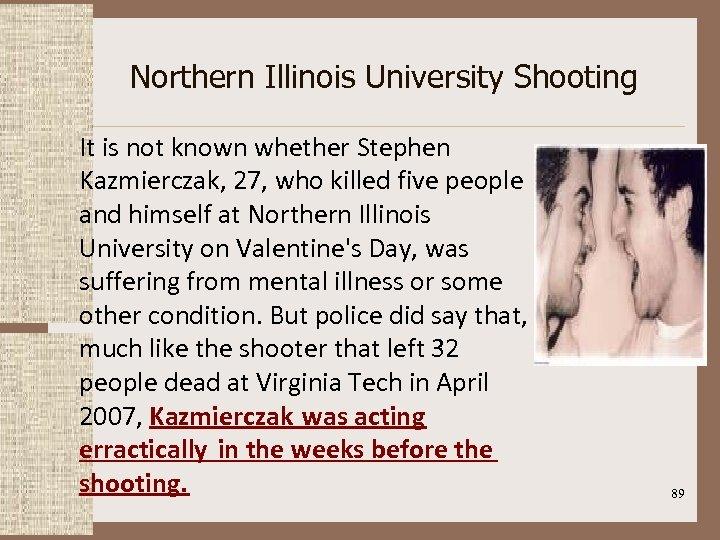 Northern Illinois University Shooting It is not known whether Stephen Kazmierczak, 27, who killed