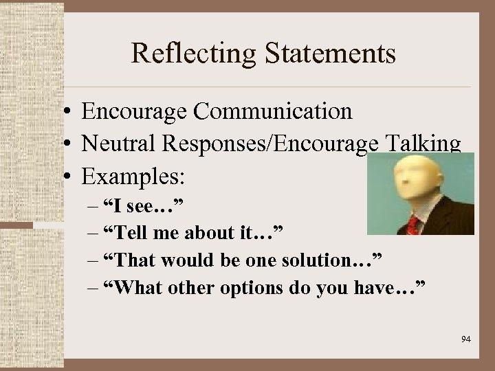 "Reflecting Statements • Encourage Communication • Neutral Responses/Encourage Talking • Examples: – ""I see…"""