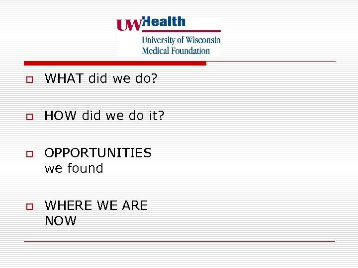 o WHAT did we do? o HOW did we do it? o o OPPORTUNITIES