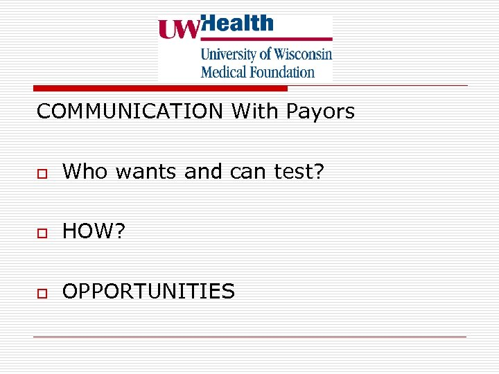 COMMUNICATION With Payors o Who wants and can test? o HOW? o OPPORTUNITIES
