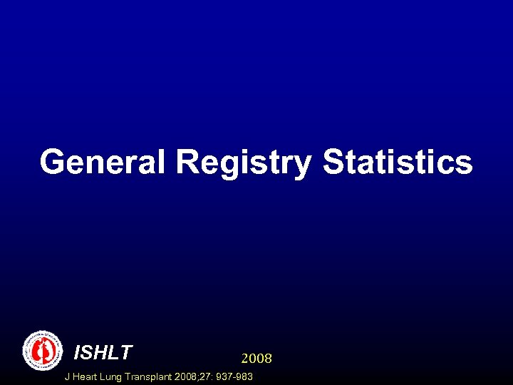 General Registry Statistics ISHLT 2008 J Heart Lung Transplant 2008; 27: 937 -983