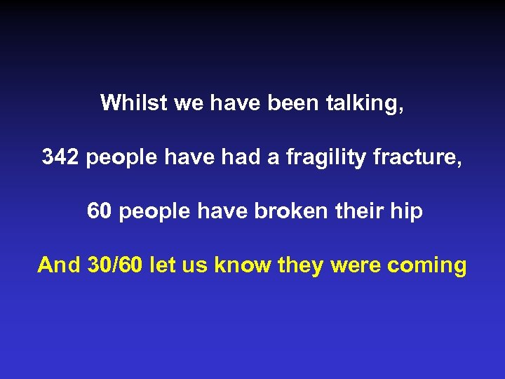 Whilst we have been talking, 342 people have had a fragility fracture, 60 people