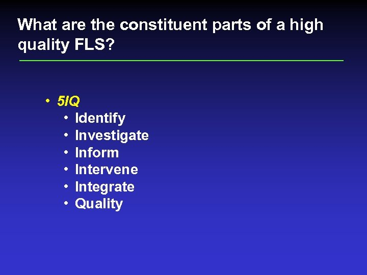 What are the constituent parts of a high quality FLS? • 5 IQ •