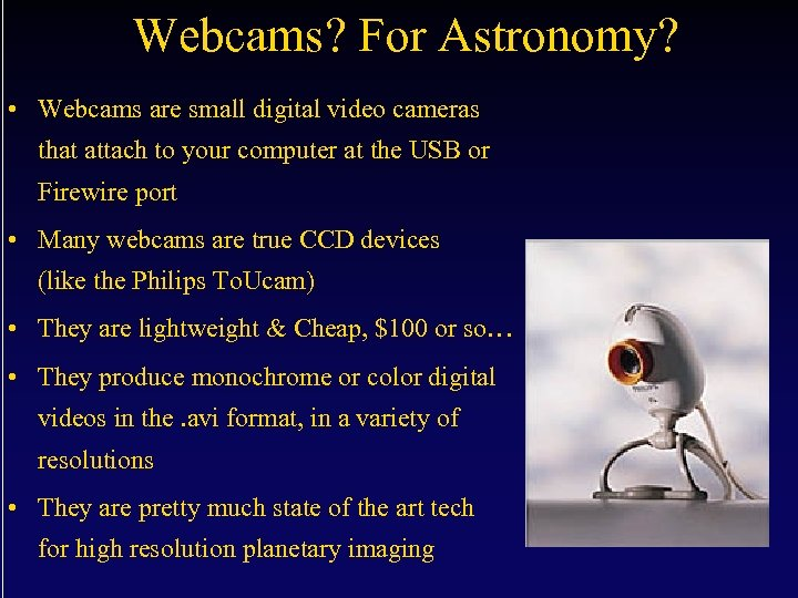 Webcams? For Astronomy? • Webcams are small digital video cameras that attach to your