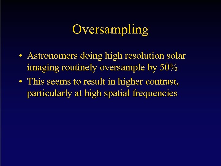 Oversampling • Astronomers doing high resolution solar imaging routinely oversample by 50% • This