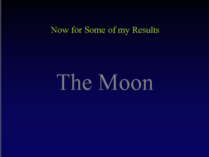Now for Some of my Results The Moon