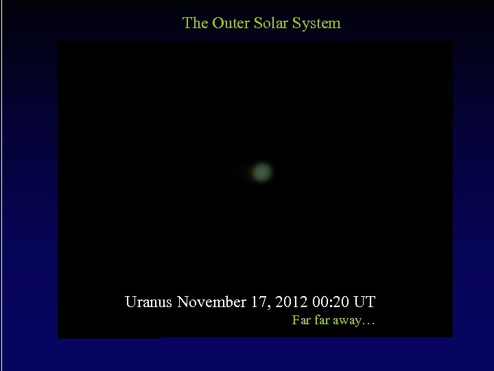 The Outer Solar System Uranus November 17, 2012 00: 20 UT Far far away…