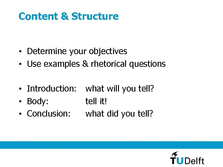 Content & Structure • Determine your objectives • Use examples & rhetorical questions •