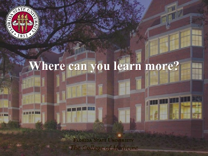 Where can you learn more? FLORIDA STATE UNIVERSITY The College of Medicine