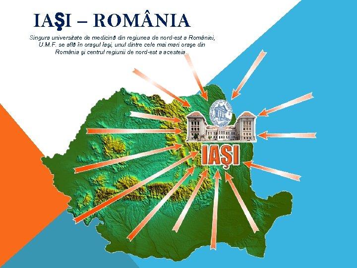 IAŞI – ROM NIA Singura universitate de medicină din regiunea de nord-est a României,