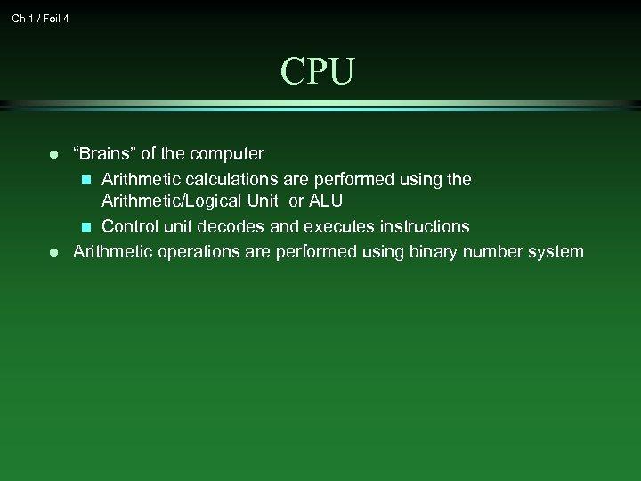 "Ch 1 / Foil 4 CPU l l ""Brains"" of the computer n Arithmetic"