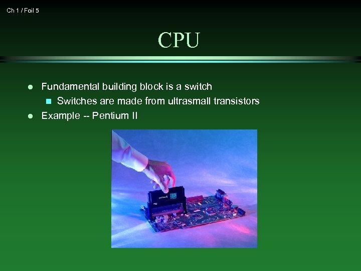 Ch 1 / Foil 5 CPU l l Fundamental building block is a switch