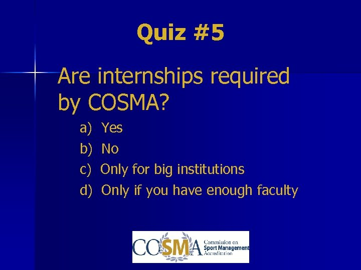 Quiz #5 Are internships required by COSMA? a) b) c) d) Yes No Only