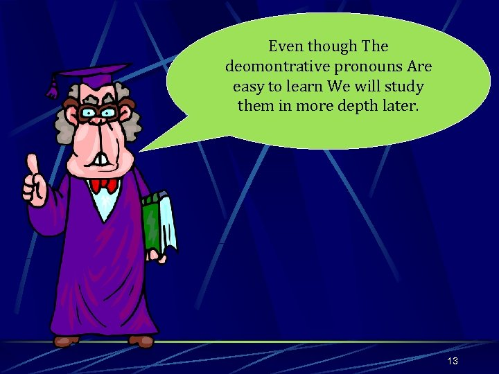 Even though The deomontrative pronouns Are easy to learn We will study them in