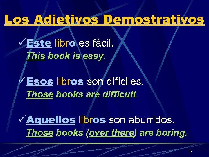Los Adjetivos Demostrativos üEste libro es fácil. This book is easy. üEsos libros son
