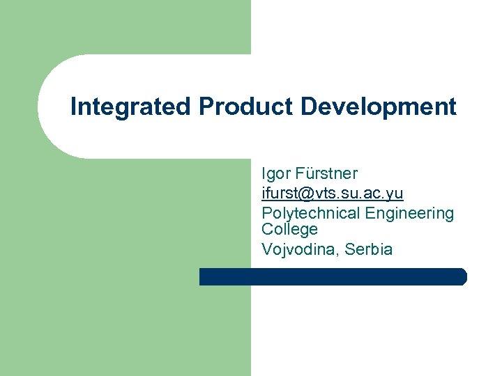 Integrated Product Development Igor Fürstner ifurst@vts. su. ac. yu Polytechnical Engineering College Vojvodina, Serbia