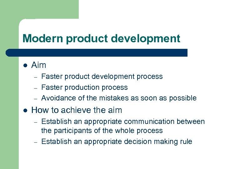 Modern product development l Aim – – – l Faster product development process Faster